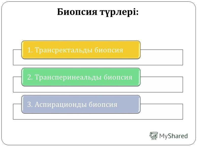 Биопсия түрлері : 1. Трансректальды биопсия 2. Трансперинеальды биопсия 3. Аспирационды биопсия
