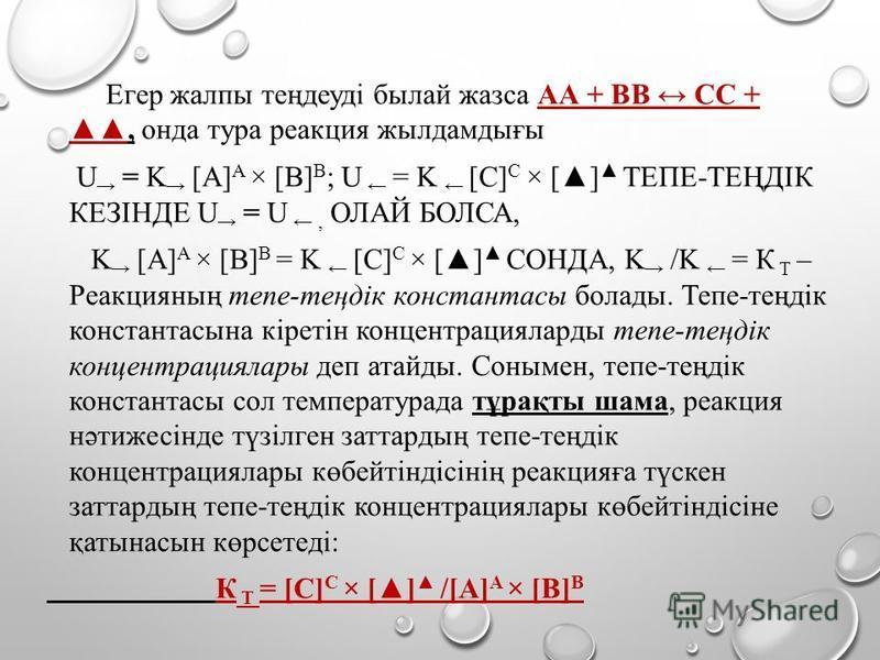 Егер жалпы теңдеуді былай жазса АА + BВ СС +, онда тура реакция жылдамдығы U = K [A] A × [B] B ; U = K [C] C × [] ТЕПЕ-ТЕҢДІК КЕЗІНДЕ U = U, ОЛАЙ БОЛСА, K [A] A × [B] B = K [C] C × [] СОНДА, K /K = К Т – Реакцияның тепе-теңдік константасы болады. Теп