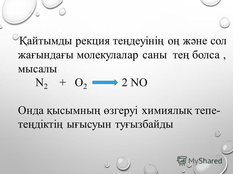 Қайтымды рекция теңдеуінің оң және сол жағындағы молекулалар саны тең болса, мысалы N 2 + O 2 2 NO Онда қысымның өзгеруі химиялық тепе- теңдіктің ығысуын туғызбайды