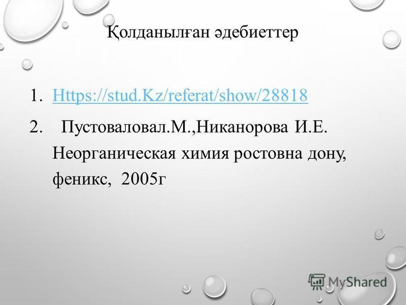 Қолданылған әдебиеттер 1.Https://stud.Kz/referat/show/28818Https://stud.Kz/referat/show/28818 2. Пустоваловал.М.,Никанорова И.Е. Неорганическая химия ростовна дону, феникс, 2005г