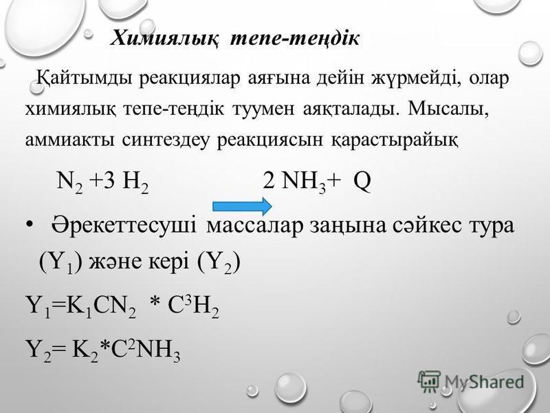 Химиялық тепе-теңдік Қайтымды реакциялар аяғына дейін жүрмейді, олар химиялық тепе-теңдік туумен аяқталады. Мысалы, аммиакты синтездеу реакциясын қарастырайық N 2 +3 Н 2 2 NН 3 + Q Әрекеттесуші массалар заңына сәйкес тура (Υ 1 ) және кері (Υ 2 ) Υ 1