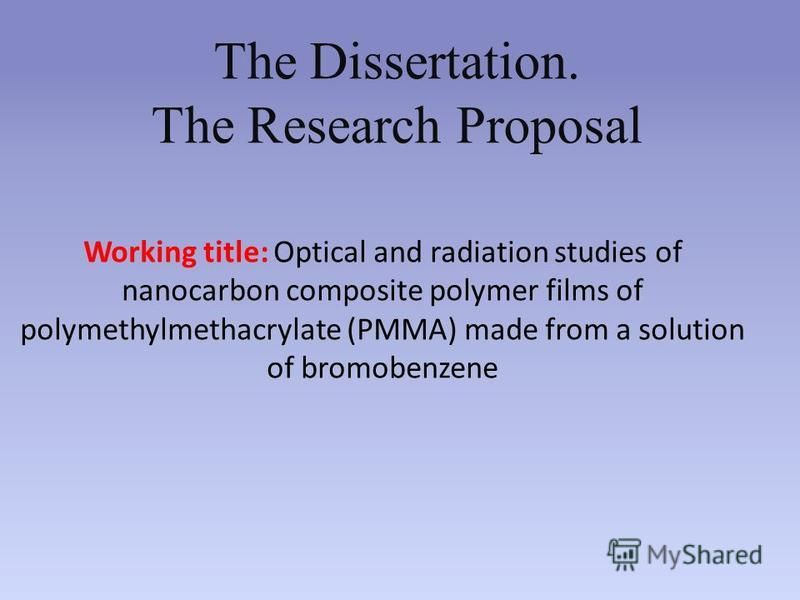 Working title: Optical and radiation studies of nanocarbon composite polymer films of polymethylmethacrylate (PMMA) made from a solution of bromobenzene The Dissertation. The Research Proposal