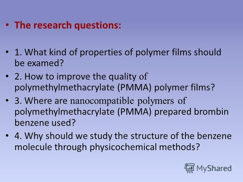 The research questions: 1. What kind of properties of polymer films should be examed? 2. How to improve the quality of polymethylmethacrylate (PMMA) polymer films? 3. Where are nanocompatible polymers of polymethylmethacrylate (PMMA) prepared brombin