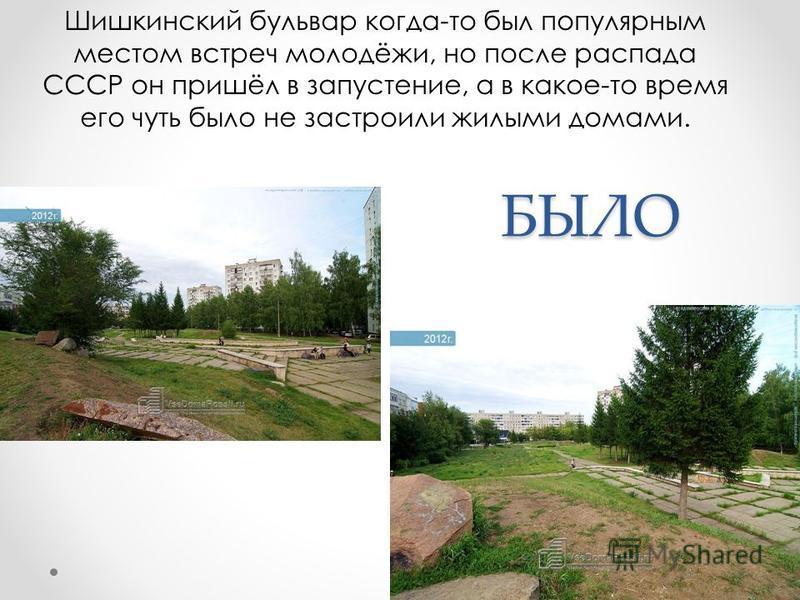 БЫЛО БЫЛО Шишкинский бульвар когда-то был популярным местом встреч молодёжи, но после распада СССР он пришёл в запустение, а в какое-то время его чуть было не застроили жилыми домами.