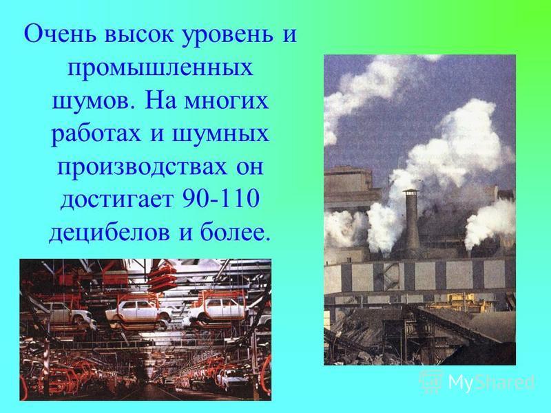 Очень высок уровень и промышленных шумов. На многих работах и шумных производствах он достигает 90-110 децибелов и более.