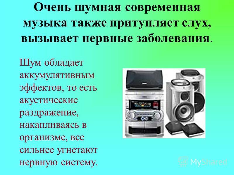 Очень шумная современная музыка также притупляет слух, вызывает нервные заболевания. Шум обладает аккумулятивным эффектов, то есть акустические раздражение, накапливаясь в организме, все сильнее угнетают нервную систему.