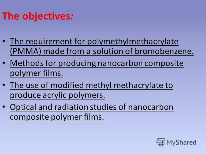 The objectives: The requirement for polymethylmethacrylate (PMMA) made from a solution of bromobenzene. Methods for producing nanocarbon composite polymer films. The use of modified methyl methacrylate to produce acrylic polymers. Optical and radiati