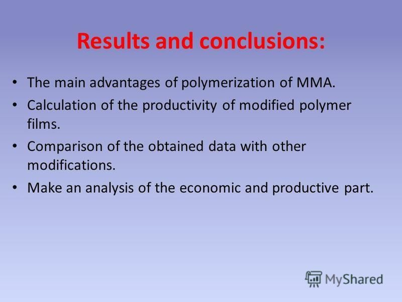 Results and conclusions: The main advantages of polymerization of MMA. Calculation of the productivity of modified polymer films. Comparison of the obtained data with other modifications. Make an analysis of the economic and productive part.
