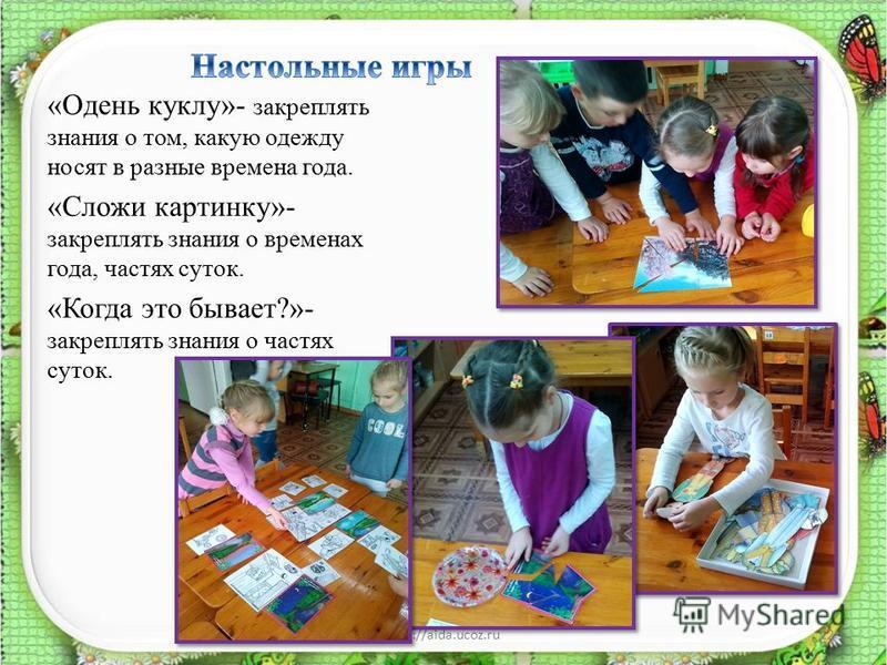«Одень куклу»- закреплять знания о том, какую одежду носят в разные времена года. «Сложи картинку»- закреплять знания о временах года, частях суток. «Когда это бывает?»- закреплять знания о частях суток. http://aida.ucoz.ru12
