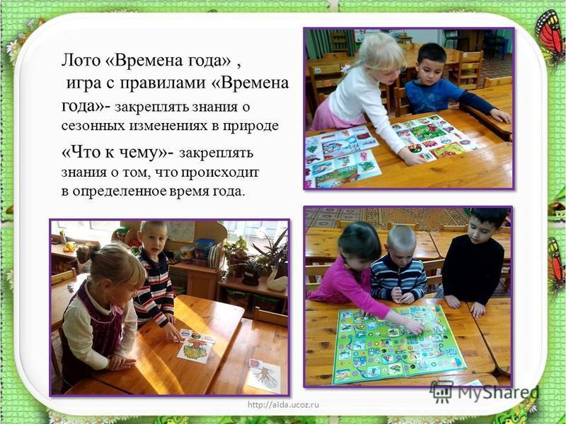 Лото «Времена года», игра с правилами «Времена года»- закреплять знания о сезонных изменениях в природе «Что к чему»- закреплять знания о том, что происходит в определенное время года. http://aida.ucoz.ru13