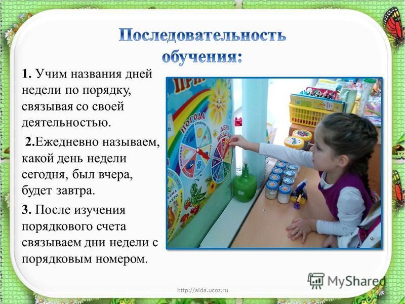 1. Учим названия дней недели по порядку, связывая со своей деятельностью. 2. Ежедневно называем, какой день недели сегодня, был вчера, будет завтра. 3. После изучения порядкового счета связываем дни недели с порядковым номером. http://aida.ucoz.ru8