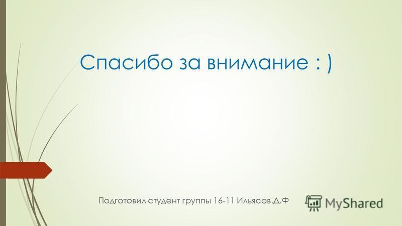 Спасибо за внимание : ) Подготовил студент группы 16-11 Ильясов.Д.Ф