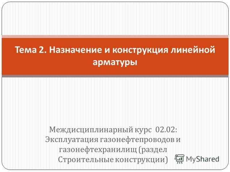 Междисциплинарный курс 02.02: Эксплуатация газонефтепроводов и газонефтехранилищ ( раздел Строительные конструкции ) Тема 2. Назначение и конструкция линейной арматуры