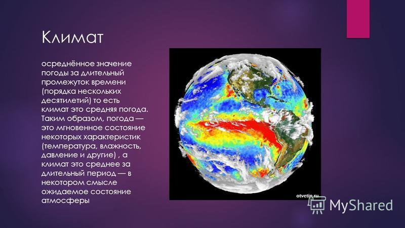 Климат осреднённое значение погоды за длительный промежуток времени (порядка нескольких десятилетий) то есть климат это средняя погода. Таким образом, погода это мгновенное состояние некоторых характеристик (температура, влажность, давление и другие)