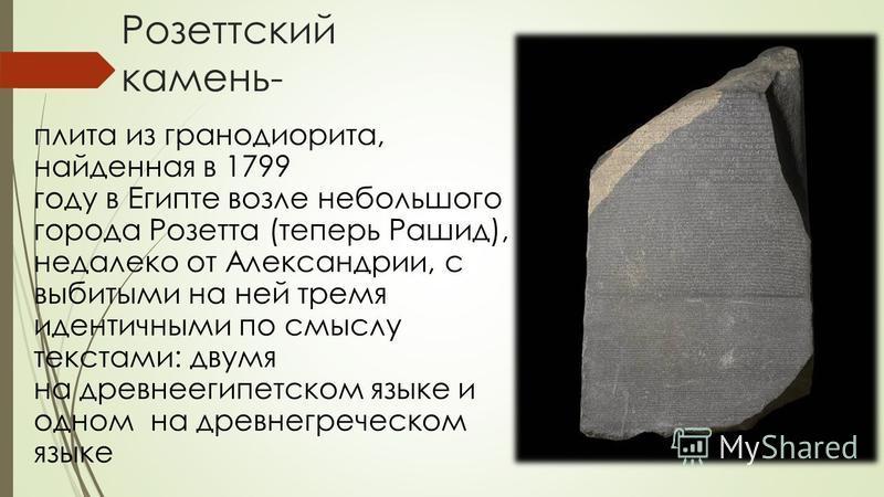 Розеттский камень- плита из гранодиорита, найденная в 1799 году в Египте возле небольшого города Розетта (теперь Рашид), недалеко от Александрии, с выбитыми на ней тремя идентичными по смыслу текстами: двумя на древнеегипетском языке и одном на древн