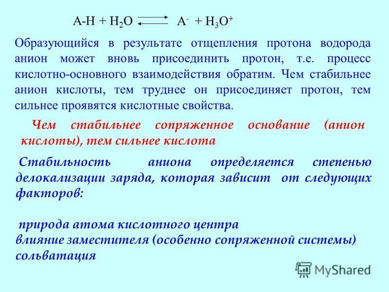 Образующийся в результате отщепления протона водорода анион может вновь присоединить протон, т.е. процесс кислотно-основного взаимодействия обратим. Чем стабильнее анион кислоты, тем труднее он присоединяет протон, тем сильнее проявятся кислотные сво