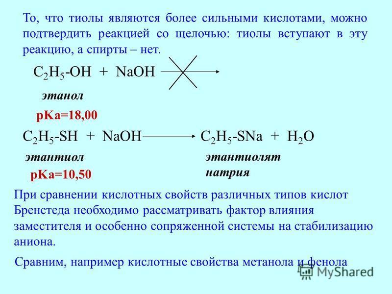 C 2 H 5 -OH + NaOH этанол C 2 H 5 -SH + NaOHC 2 H 5 -SNa + H 2 O этантиол этантиолят натрия pKa=18,00 pKa=10,50 То, что тиолы являются более сильными кислотами, можно подтвердить реакцией со щелочью: тиолы вступают в эту реакцию, а спирты – нет. При