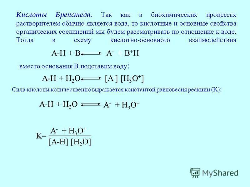 Кислоты Бренстеда. Так как в биохимических процессах растворителем обычно является вода, то кислотные и основные свойства органических соединений мы будем рассматривать по отношение к воде. Тогда в схему кислотно-основного взаимодействия A-H + H 2 O