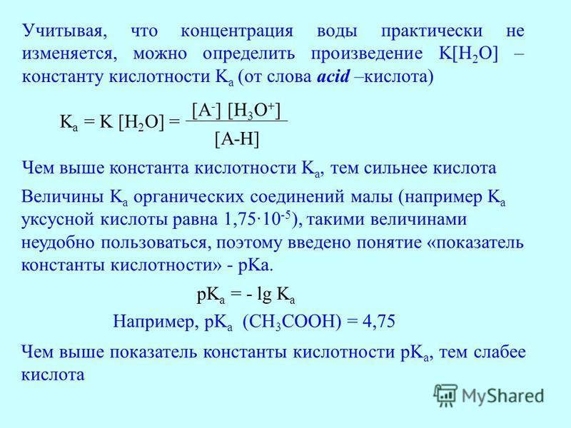 Учитывая, что концентрация воды практически не изменяется, можно определить произведение K[H 2 O] – константу кислотности K a (от слова acid –кислота) K a = K [H 2 O] = [A - ] [H 3 O + ] [A-H] Чем выше константа кислотности K a, тем сильнее кислота В