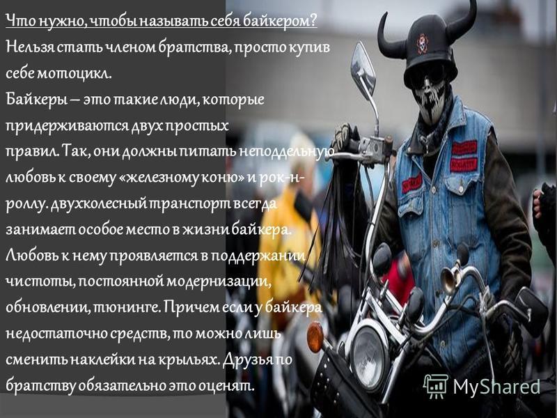 Что нужно, чтобы называть себя байкером? Нельзя стать членом братства, просто купив себе мотоцикл. Байкеры – это такие люди, которые придерживаются двух простых правил. Так, они должны питать неподдельную любовь к своему «железному коню» и рок-н- рол