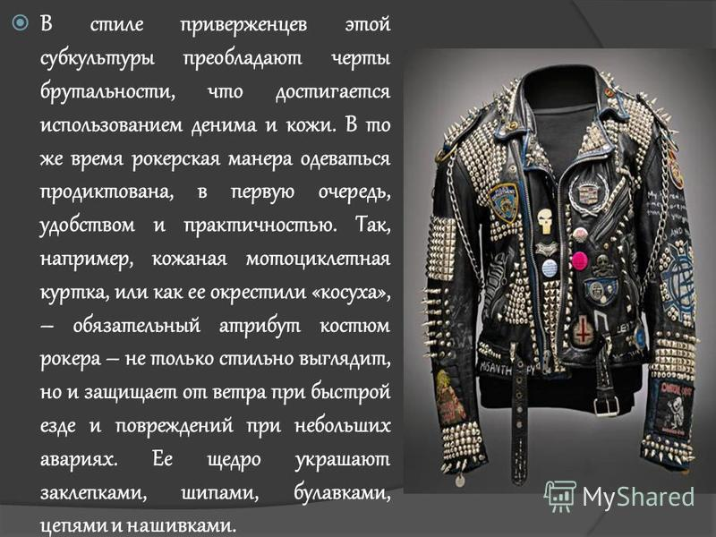 В стиле приверженцев этой субкультуры преобладают черты брутальности, что достигается использованием дениса и кожи. В то же время рокерская манера одеваться продиктована, в первую очередь, удобством и практичностью. Так, например, кожаная мотоциклетн