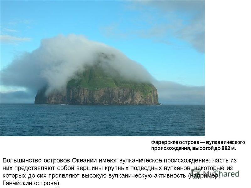 Большинство островов Океании имеют вулканическое происхождение: часть из них представляют собой вершины крупных подводных вулканов, некоторые из которых до сих проявляют высокую вулканическую активность (например, Гавайские острова). Фарерские остров