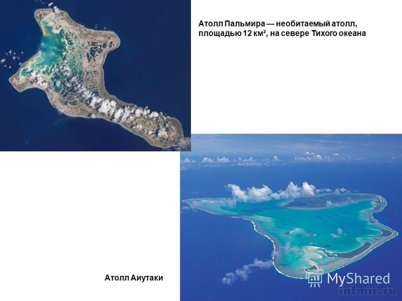 Атолл Аиутаки Атолл Пальмира необитаемый атолл, площадью 12 км², на севере Тихого океана