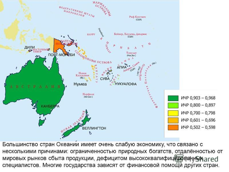 Большинство стран Океании имеет очень слабую экономику, что связано с несколькими причинами: ограниченностью природных богатств, отдалённостью от мировых рынков сбыта продукции, дефицитом высококвалифицированных специалистов. Многие государства завис