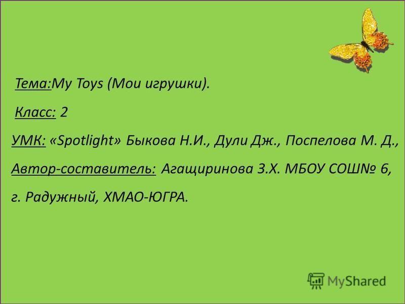Тема:My Toys (Мои игрушки). Класс: 2 УМК: «Spotlight» Быкова Н.И., Дули Дж., Поспелова М. Д., Автор-составитель: Агащиринова З.Х. МБОУ СОШ 6, г. Радужный, ХМАО-ЮГРА.