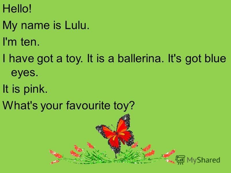 Hello! My name is Lulu. I'm ten. I have got a toy. It is a ballerina. It's got blue eyes. It is pink. What's your favourite toy?