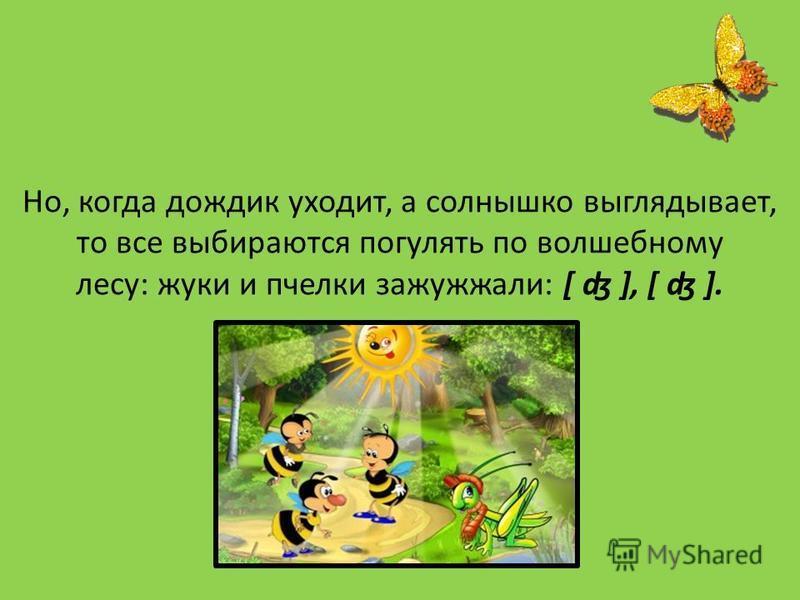 Но, когда дождик уходит, а солнышко выглядывает, то все выбираются погулять по волшебному лесу: жуки и пчелки зажужжали: [ ʤ ], [ ʤ ].