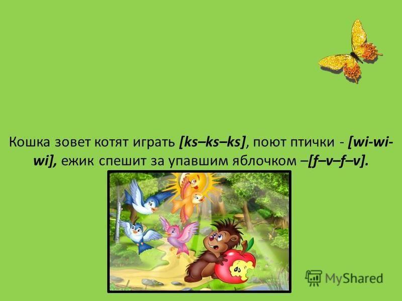 Кошка зовет котят играть [ks–ks–ks], поют птички - [wi-wi- wi], ежик спешит за упавшим яблочком –[f–v–f–v].