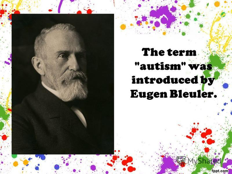 The term autism was introduced by Eugen Bleuler.