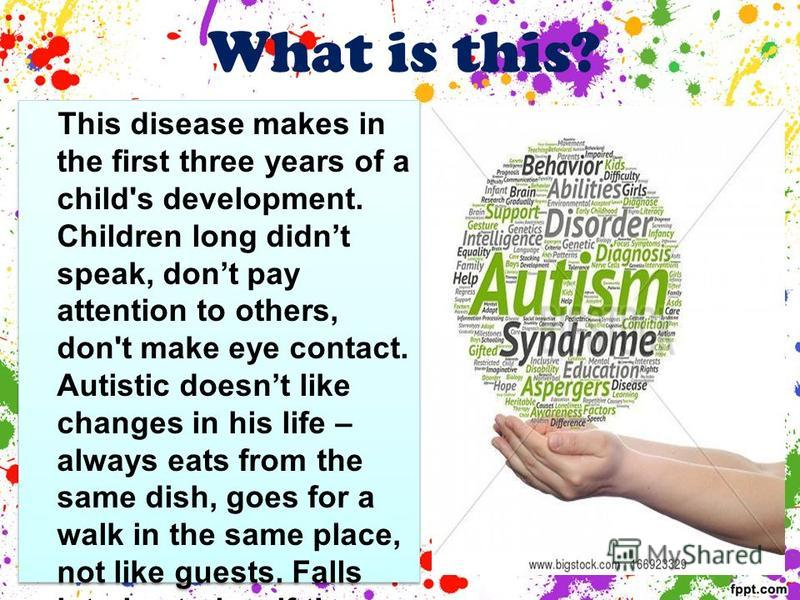 What is this? This disease makes in the first three years of a child's development. Children long didnt speak, dont pay attention to others, don't make eye contact. Autistic doesnt like changes in his life – always eats from the same dish, goes for a