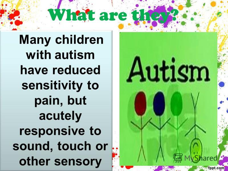 What are they? Many children with autism have reduced sensitivity to pain, but acutely responsive to sound, touch or other sensory stimulation which lead to the unwillingness of these children to cuddle.