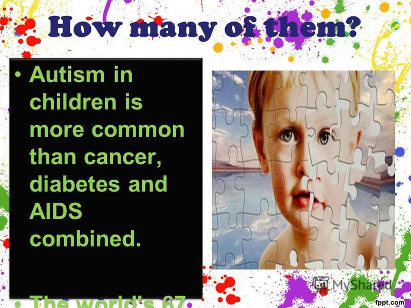 How many of them? Autism in children is more common than cancer, diabetes and AIDS combined. The world's 67 million people suffer from autism. Autism in children is more common than cancer, diabetes and AIDS combined. The world's 67 million people su