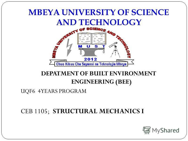 MBEYA UNIVERSITY OF SCIENCE AND TECHNOLOGY DEPATMENT OF BUILT ENVIRONMENT ENGINEERING (BEE) UQF6 4YEARS PROGRAM CEB 1105; STRUCTURAL MECHANICS I