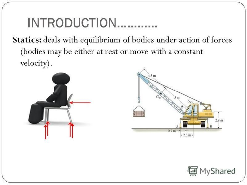 INTRODUCTION………… Statics: deals with equilibrium of bodies under action of forces (bodies may be either at rest or move with a constant velocity).