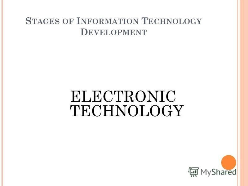 S TAGES OF I NFORMATION T ECHNOLOGY D EVELOPMENT ELECTRONIC TECHNOLOGY