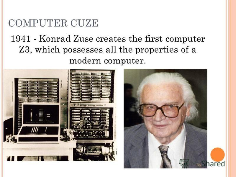 COMPUTER CUZE 1941 - Konrad Zuse creates the first computer Z3, which possesses all the properties of a modern computer.