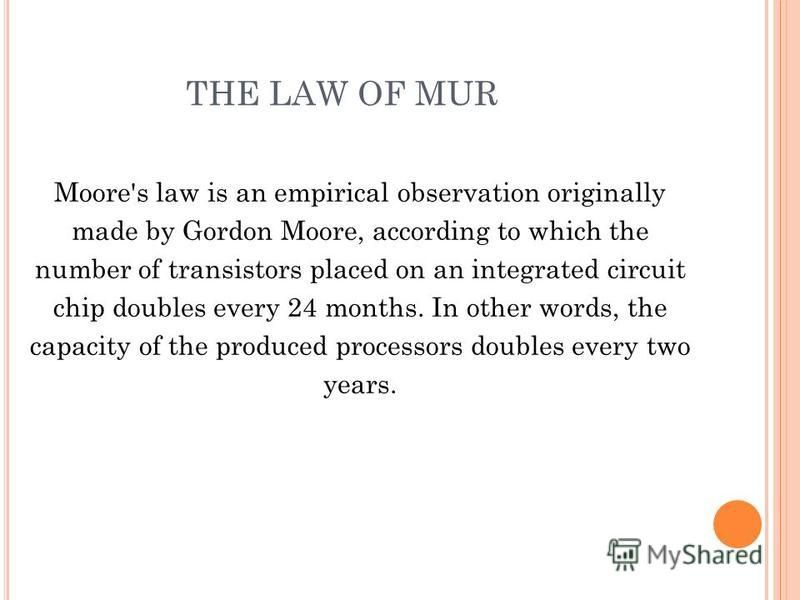 THE LAW OF MUR Moore's law is an empirical observation originally made by Gordon Moore, according to which the number of transistors placed on an integrated circuit chip doubles every 24 months. In other words, the capacity of the produced processors
