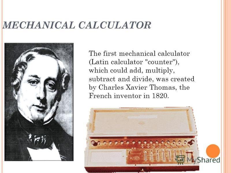 MECHANICAL CALCULATOR The first mechanical calculator (Latin calculator counter), which could add, multiply, subtract and divide, was created by Charles Xavier Thomas, the French inventor in 1820.
