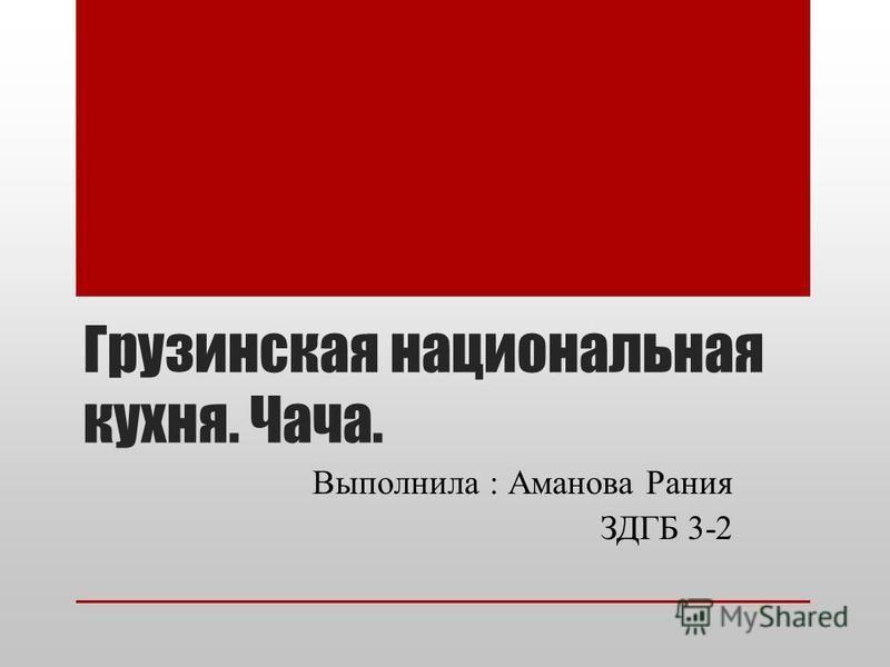 Грузинская национальная кухня. Чача. Выполнила : Аманова Рания ЗДГБ 3-2