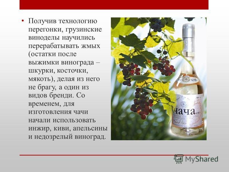 Получив технологию перегонки, грузинские виноделы научились перерабатывать жмых (остатки после выжимки винограда – шкурки, косточки, мякоть), делая из него не брагу, а один из видов бренди. Со временем, для изготовления чачи начали использовать инжир