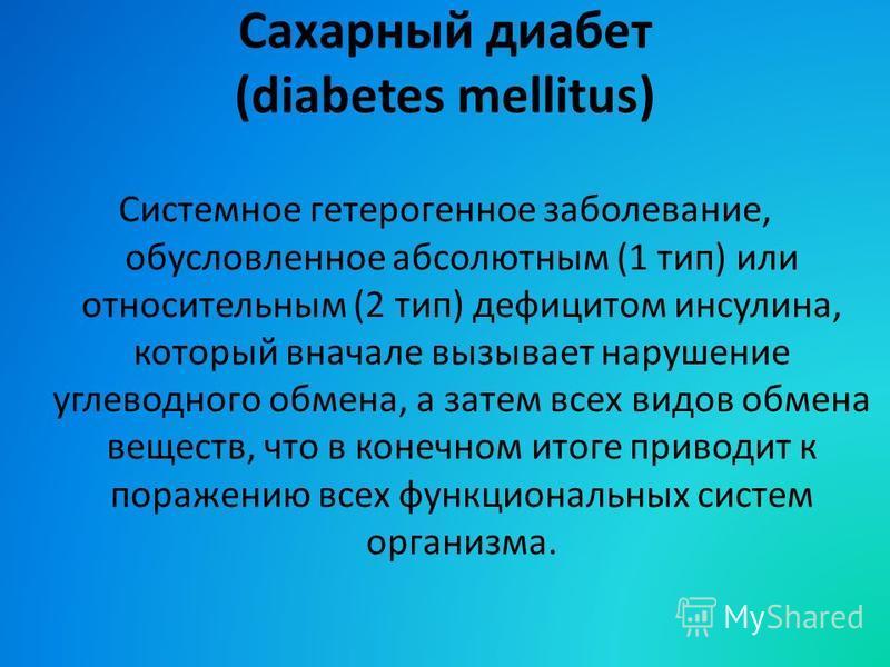 Сахарный диабет (diabetes mellitus) Системное гетерогенное заболевание, обусловленное абсолютным (1 тип) или относительным (2 тип) дефицитом инсулина, который вначале вызывает нарушение углеводного обмена, а затем всех видов обмена веществ, что в кон