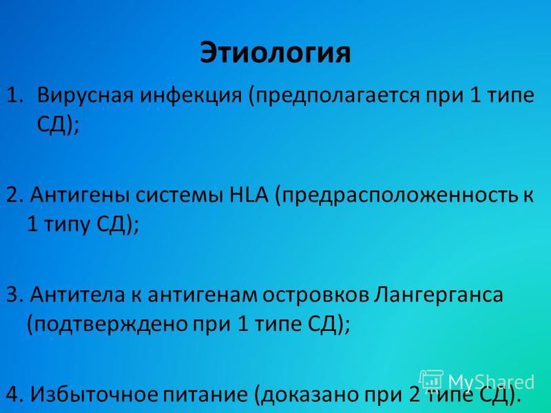 Этиология 1. Вирусная инфекция (предполагается при 1 типе СД); 2. Антигены системы HLA (предрасположенность к 1 типу СД); 3. Антитела к антигенам островков Лангерганса (подтверждено при 1 типе СД); 4. Избыточное питание (доказано при 2 типе СД).