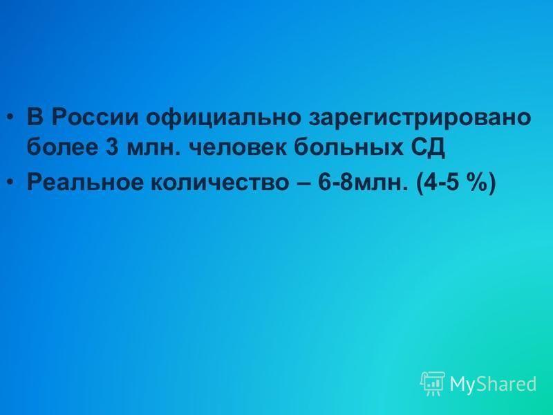 В России официально зарегистрировано более 3 млн. человек больных СД Реальное количество – 6-8 млн. (4-5 %)