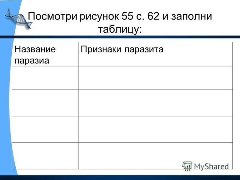 Посмотри рисунок 55 с. 62 и заполни таблицу: Название паразита Признаки паразита