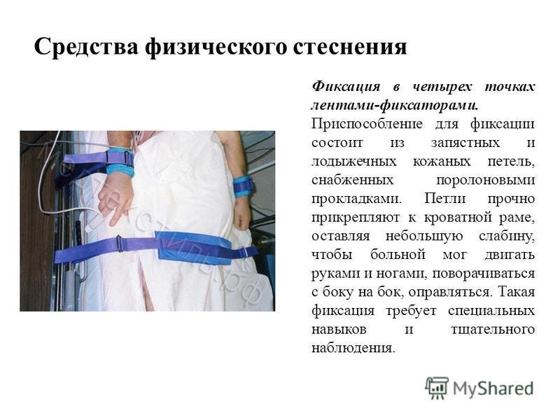 Средства физического стеснения Фиксация в четырех точках лентами-фиксаторами. Приспособление для фиксации состоит из запястных и лодыжечных кожаных петель, снабженных поролоновыми прокладками. Петли прочно прикрепляют к кроватной раме, оставляя небол