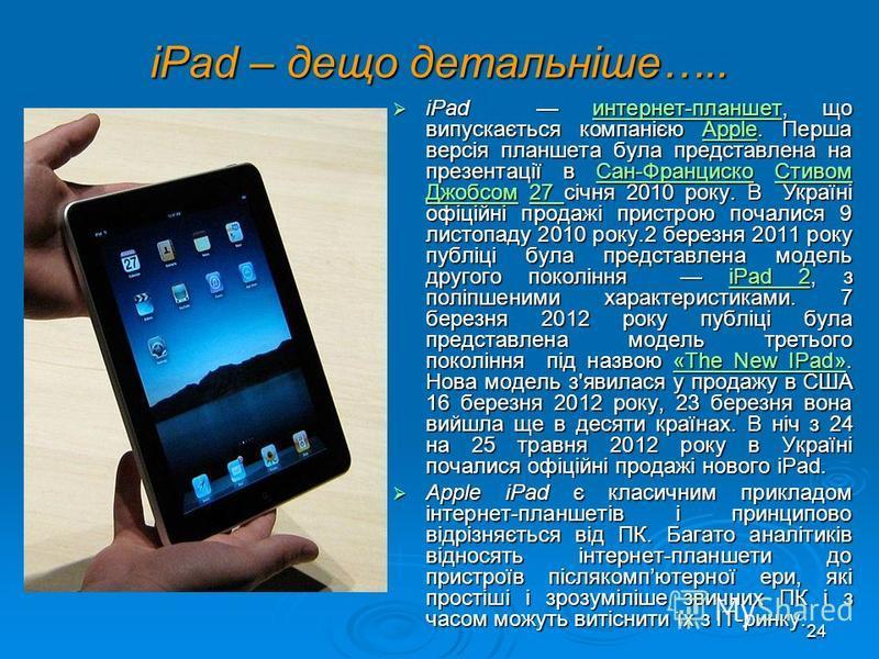 23 Класифікація за розміром настільні (desktop); настільні (desktop); портативні (notebook); портативні (notebook); кишенькові (palmtop); кишенькові (palmtop); айпеди (iPad). айпеди (iPad). Найбільш поширеними є настільні ПК, які дають змогу легко зм